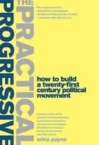 The Practical Progressive - How to Build a Twenty-first Century Political Movement ebook by Erica Payne