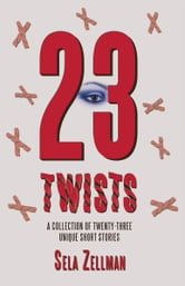 Twenty-Three Twists - A Collection of Twenty-Three Unique Short Stories ebook by Sela Zellman