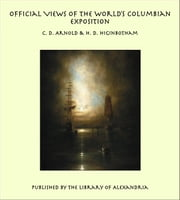 Official Views Of The World's Columbian Exposition ebook by C. D. Arnold