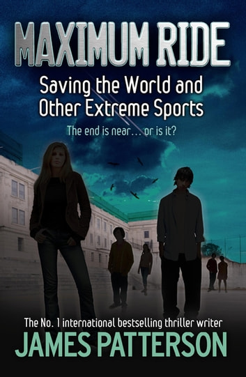 Maximum Ride: Saving the World and Other Extreme Sports ebook by James Patterson