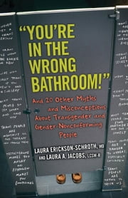 """You're in the Wrong Bathroom!"" - And 20 Other Myths and Misconceptions About Transgender and Gender-Nonconforming People ebook by Laura Erickson-Schroth,Laura A. Jacobs"