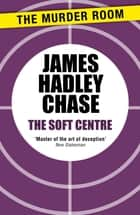 The Soft Centre ebook by James Hadley Chase