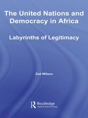 The United Nations and Democracy in Africa - Labyrinths of Legitimacy ebook by Zoë Wilson
