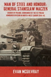 Man of Steel and Honour: General Stanislaw Maczek - Soldier of Poland, Commander of the 1st Polish Armoured Division in North-West Europe 1944-45 ebook by McGilvray, Evan