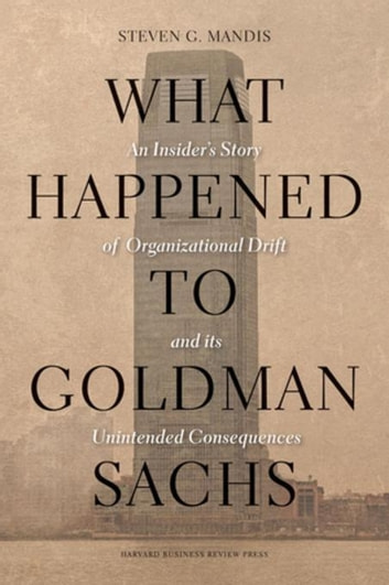 What Happened to Goldman Sachs - An Insider's Story of Organizational Drift and Its Unintended Consequences ebook by Steven G. Mandis