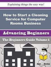 How to Start a Cleaning Service for Computer Rooms Business (Beginners Guide) ebook by Jessi Carl,Sam Enrico