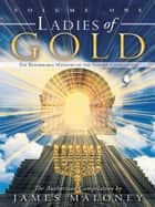 Volume One Ladies of Gold - The Remarkable Ministry of the Golden Candlestick ebook by James Maloney
