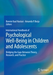 International Handbook of Psychological Well-Being in Children and Adolescents - Bridging the Gaps Between Theory, Research, and Practice ebook by Bonnie Kaul Nastasi,Amanda P. Borja