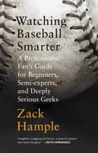 Watching Baseball Smarter - A Professional Fan's Guide for Beginners, Semi-experts, and Deeply Serious Geeks ebook by Zack Hample