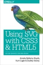 Using SVG with CSS3 and HTML5 - Vector Graphics for Web Design ebook by Amelia Bellamy-Royds, Dudley Storey, Kurt Cagle