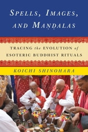 Spells, Images, and Mandalas - Tracing the Evolution of Esoteric Buddhist Rituals ebook by Koichi Shinohara