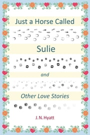 JUST A HORSE CALLED SULIE - AND OTHER LOVE STORIES ebook by J.N. HYATT