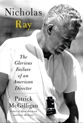 Nicholas Ray - The Glorious Failure of an American Director ebook by Patrick McGilligan
