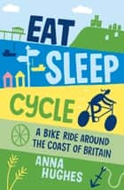 Eat, Sleep, Cycle - A Bike Ride Around the Coast of Britain ebook by Anna Hughes