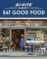 Bi-Rite Market's Eat Good Food - A Grocer's Guide to Shopping, Cooking & Creating Community Through Food ebook by Sam Mogannam,Dabney Gough