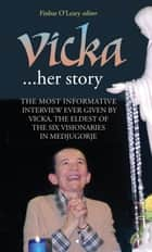 Vicka ... Her Story: The Most Informative Interview Ever Given by Vicka, The Eldest of the Six Visionaries of Medjugorje ebook by Finbar  O'Leary