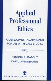 Applied Professional Ethics - A Developmental Approach for Use With Case Studies ebook by Gregory R. Beabout,Daryl J. Wennemann