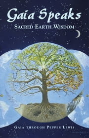 Gaia Speaks - Sacred Earth Wisdom ebook by Pepper Lewis