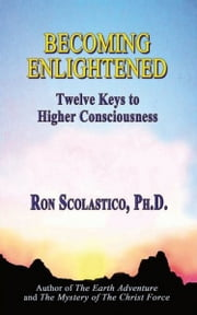 Becoming Enlightened: Twelve Keys to Higher Consciousness ebook by Ron Scolastico