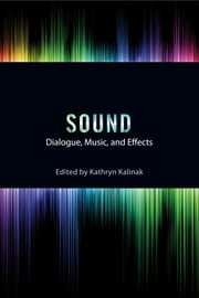 Sound - Dialogue, Music, and Effects ebook by Kathryn Kalinak,James Wierzbicki,Kathryn Kalinak,Nathan Platte,Jeff Smith,Professor Jay Beck,Vanessa Theme Ament,Mark Kerins