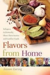 Flavors from Home - Refugees in Kentucky Share Their Stories and Comfort Foods ebook by Aimee Zaring