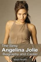The Sexy Angelina Jolie Biography and Career ebook by Maya Archer