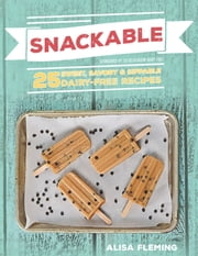 Snackable - 25 Sweet, Savory & Sippable Dairy-Free Recipes ebook by Alisa Marie Fleming
