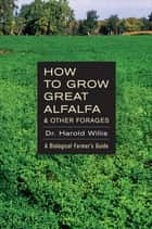 How to Grow Great Alfalfa ebook by Dr. Harold Willis