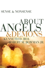 Sense and Nonsense about Angels and Demons ebook by Kenneth D. Boa,Robert M. Bowman Jr.
