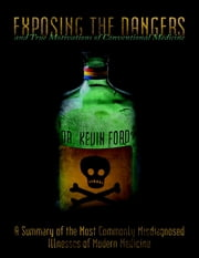 Exposing the Dangers and True Motivations of Conventional Medicine: A Summary of the Most Commonly Misdiagnosed Illnesses of Modern Medicine ebook by Dr. Kevin Ford