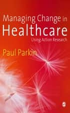 Managing Change in Healthcare ebook by Mr Paul Parkin