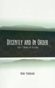 Decently and In Order - God's Word to Pastors ebook by Yandian, Bob