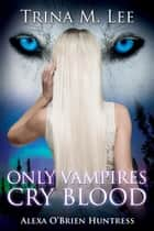 Only Vampires Cry Blood (Alexa O'Brien Huntress Book 3) ebook by Trina M. Lee
