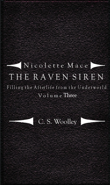 Nicolette Mace: the Raven Siren - Filling the Afterlife from the Underworld: Volume 3 ebook by C.S. Woolley