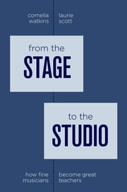 From the Stage to the Studio - How Fine Musicians Become Great Teachers ebook by Cornelia Watkins,Laurie Scott