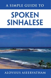 A SIMPLE GUIDE TO SPOKEN SINHALESE ebook by ALOYSIUS ASEERVATHAM