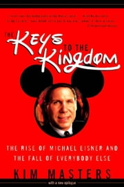 The Keys To The Kingdom - The Rise of Michael Eisner and the Fall of Everybody Else ebook by Kim Masters