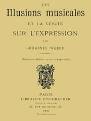 Les Illusions Musicales et la Vérité sur l'Expression (Illustrated) ebook by Johannes Weber