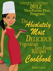 Weight Watchers 2012 New Points Plus Program The Absolutely Most Delicious Zero Points Recipes Cookbook ebook by Katie Love