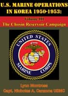U.S. Marine Operations In Korea 1950-1953: Volume III - The Chosin Reservoir Campaign [Illustrated Edition] ebook by Lynn Montross,Captain Nicholas A. Canzona USMC