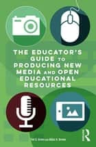 The Educator's Guide to Producing New Media and Open Educational Resources ebook by Tim D. Green, Abbie H. Brown