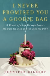 I Never Promised You a Goodie Bag - A Memoir of Life Through Events, the Ones You Plan and the Ones You Don't ebook by Jennifer Gilbert