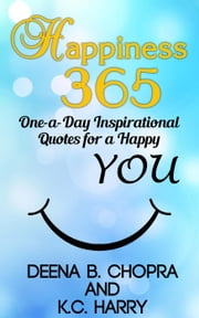 Happiness 365: One-a-Day Inspirational Quotes for a Happy YOU - Happiness 365 Inspirational Series, #1 ebook by Deena B. Chopra,KC Harry