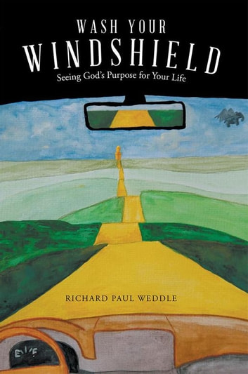 Wash Your Windshield - Seeing God'S Purpose for Your Life ebook by Richard Paul Weddle