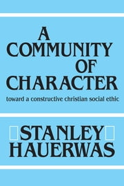 A Community of Character - Toward a Constructive Christian Social Ethic ebook by Stanley Hauerwas