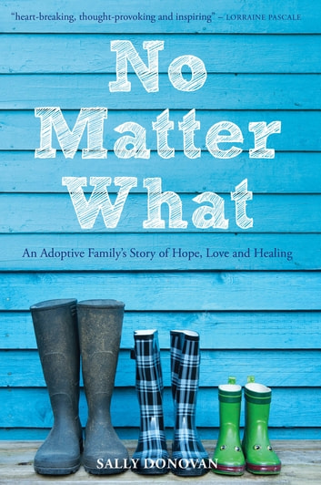 No Matter What - An Adoptive Family's Story of Hope, Love and Healing ebook by Sally Donovan