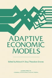Adaptive Economic Models: Proceedings of a Symposium Conducted by the Mathematics Research Center, the University of Wisconsin-Madison, October 21-23, ebook by Day, Richard H.