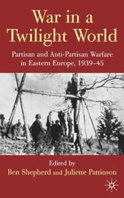 War in a Twilight World - Partisan and Anti-Partisan Warfare in Eastern Europe, 1939-45 ebook by