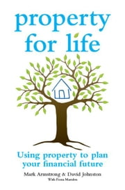 Property for Life - Using Property to Plan Your Financial Future ebook by Mark Armstrong,David Johnston,Fiona Marsden