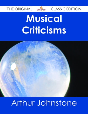 Musical Criticisms - The Original Classic Edition ebook by Arthur Johnstone